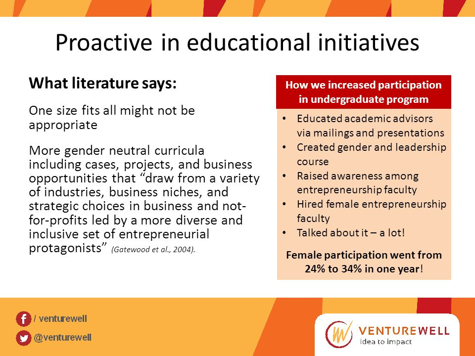 Proactive in educational initiatives What literature says: One size fits all might not be appropriate More gender neutral curricula including cases, projects, and business opportunities that draw from a variety of industries, business niches, and strategic choices in business and not- for-profits led by a more diverse and inclusive set of entrepreneurial protagonists (Gatewood et al., 2004).
