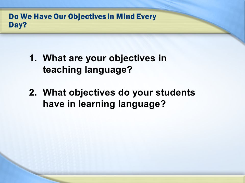 Do We Have Our Objectives in Mind Every Day. 1.What are your objectives in teaching language.