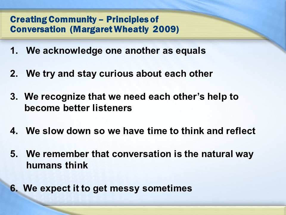 Creating Community – Principles of Conversation (Margaret Wheatly 2009) 1.We acknowledge one another as equals 2.We try and stay curious about each other 3.We recognize that we need each other's help to become better listeners 4.