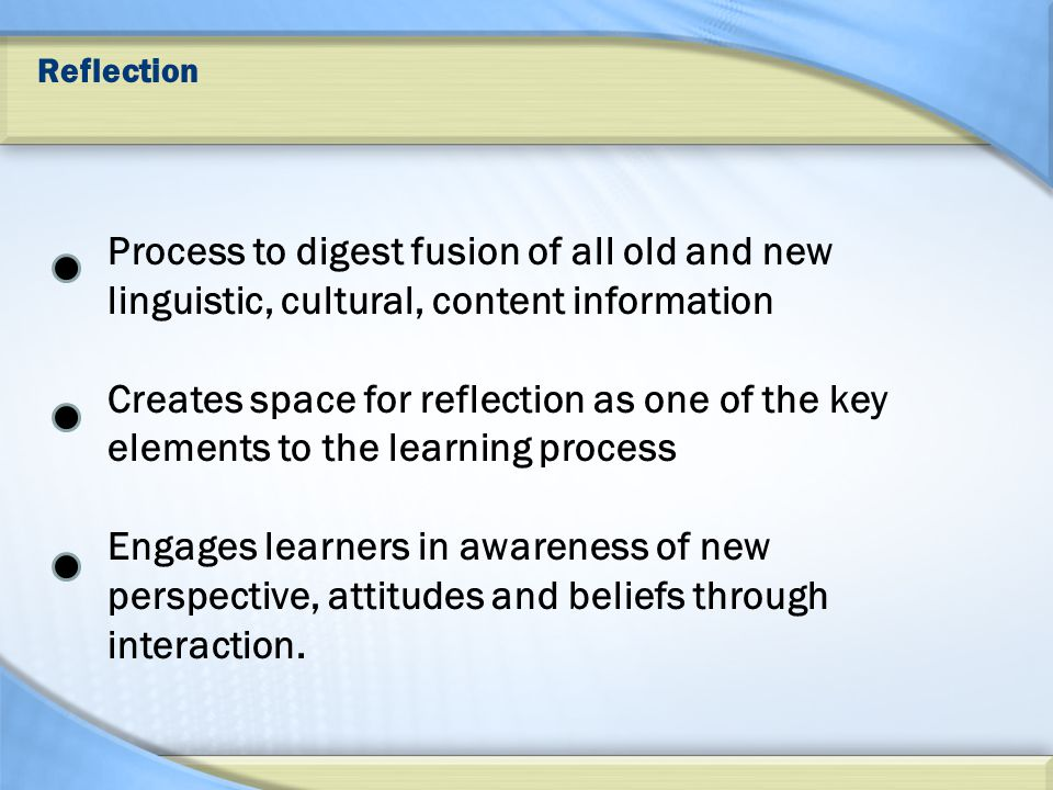 Reflection Process to digest fusion of all old and new linguistic, cultural, content information Creates space for reflection as one of the key elements to the learning process Engages learners in awareness of new perspective, attitudes and beliefs through interaction.