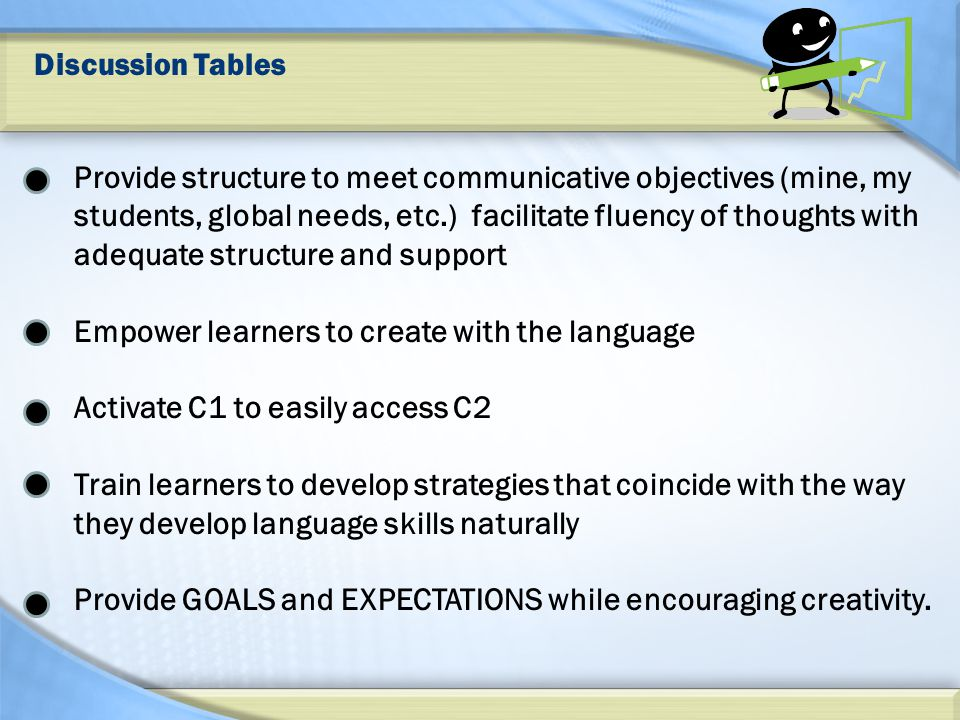 Discussion Tables Provide structure to meet communicative objectives (mine, my students, global needs, etc.) facilitate fluency of thoughts with adequate structure and support Empower learners to create with the language Activate C1 to easily access C2 Train learners to develop strategies that coincide with the way they develop language skills naturally Provide GOALS and EXPECTATIONS while encouraging creativity.