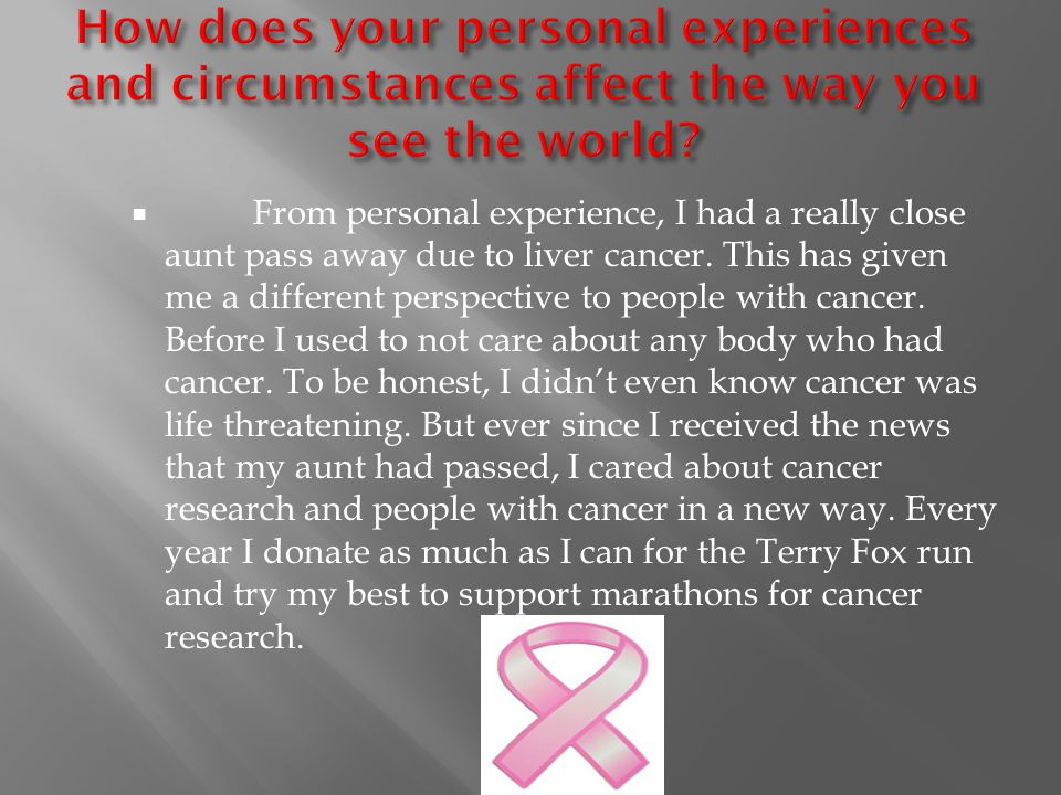  From personal experience, I had a really close aunt pass away due to liver cancer. This has given me a different perspective to people with cancer.