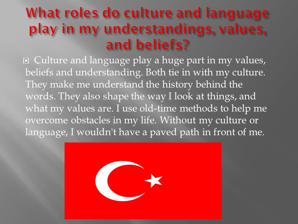 .. Culture and language play a huge part in my values, beliefs and understanding.