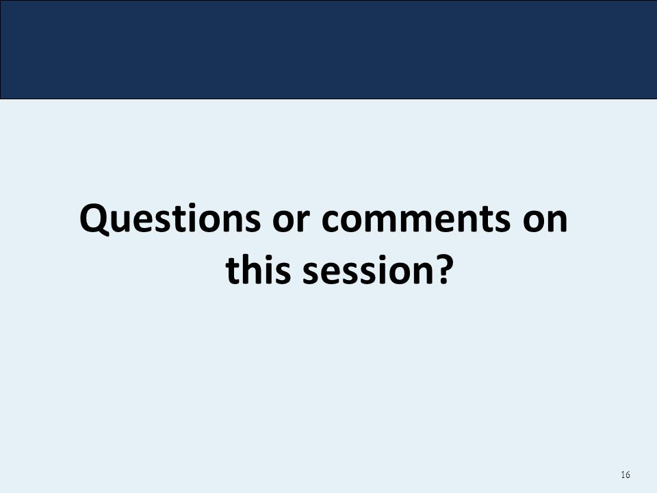 16 Questions or comments on this session?