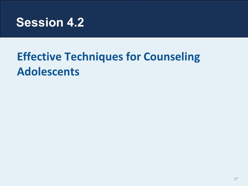 Session 4.2 Effective Techniques for Counseling Adolescents 17