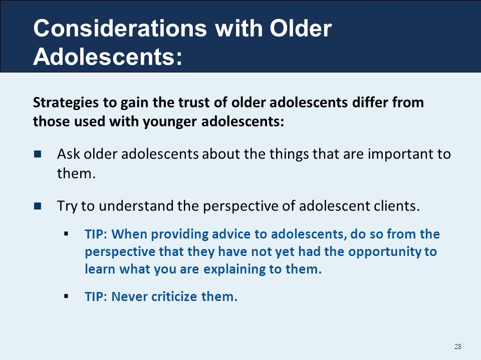 Considerations with Older Adolescents: 28 Strategies to gain the trust of older adolescents differ from those used with younger adolescents: Ask older adolescents about the things that are important to them.