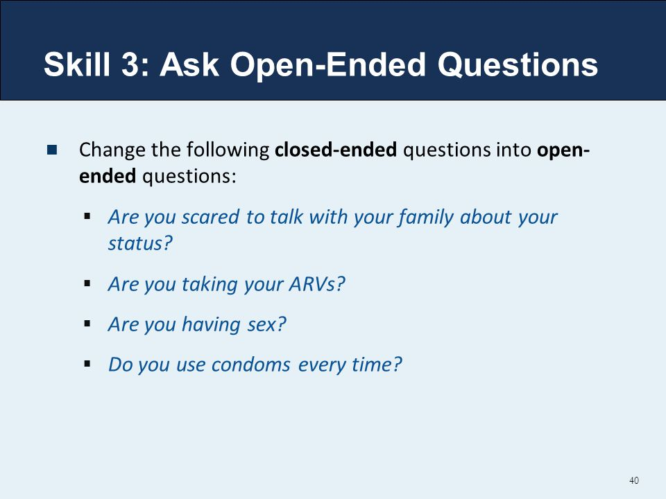 Skill 3: Ask Open-Ended Questions Change the following closed-ended questions into open- ended questions:  Are you scared to talk with your family about your status.