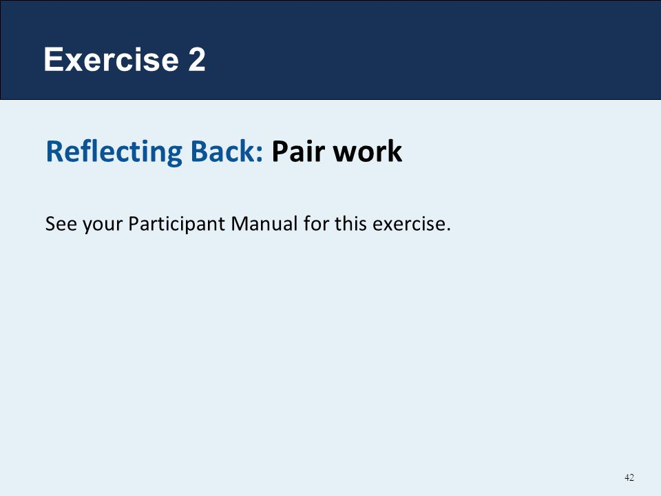 Exercise 2 Reflecting Back: Pair work See your Participant Manual for this exercise. 42
