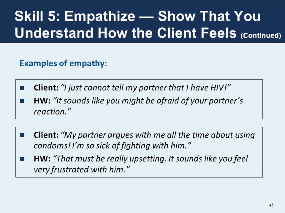 Skill 5: Empathize — Show That You Understand How the Client Feels (Continued) Examples of empathy: Client: I just cannot tell my partner that I have HIV! HW: It sounds like you might be afraid of your partner's reaction. Client: My partner argues with me all the time about using condoms.