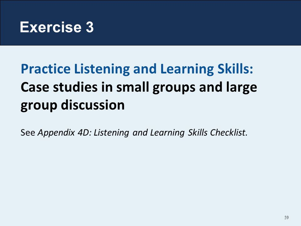 Exercise 3 Practice Listening and Learning Skills: Case studies in small groups and large group discussion See Appendix 4D: Listening and Learning Skills Checklist.