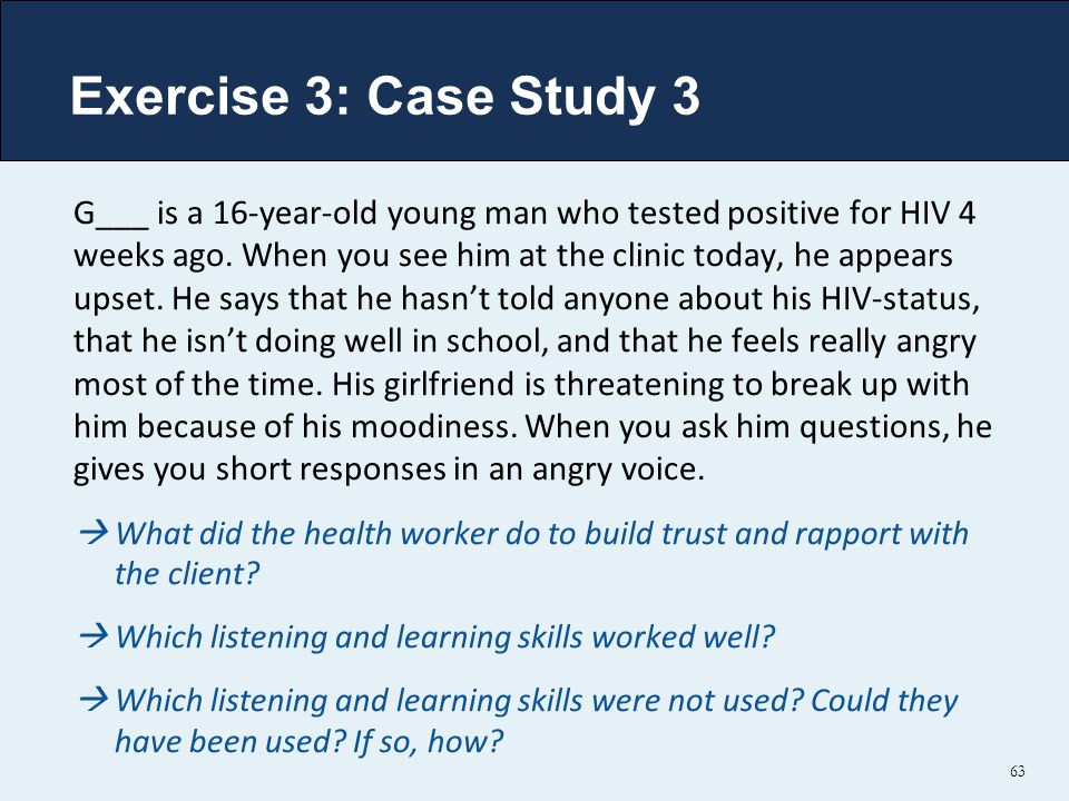 Exercise 3: Case Study 3 G___ is a 16-year-old young man who tested positive for HIV 4 weeks ago.