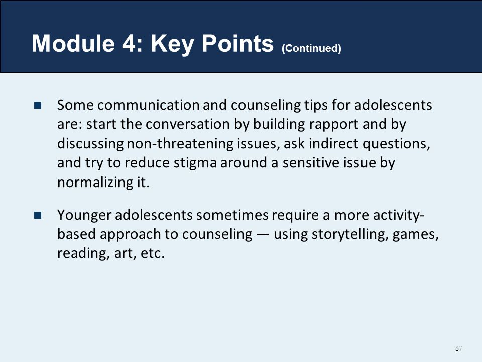 Module 4: Key Points (Continued) Some communication and counseling tips for adolescents are: start the conversation by building rapport and by discussing non-threatening issues, ask indirect questions, and try to reduce stigma around a sensitive issue by normalizing it.