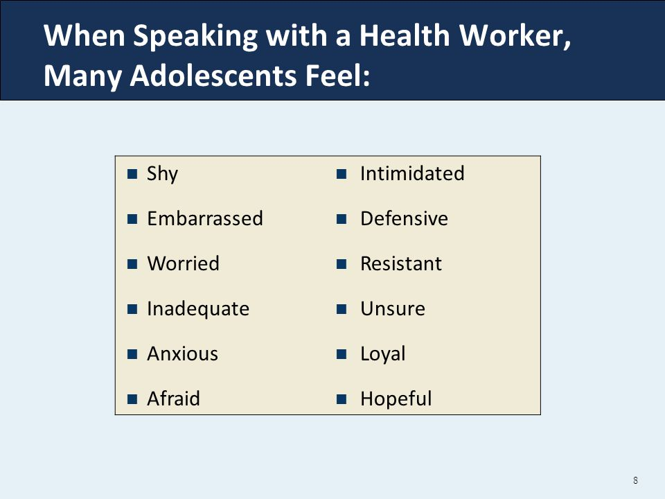 When Speaking with a Health Worker, Many Adolescents Feel: 8 Shy Embarrassed Worried Inadequate Anxious Afraid Intimidated Defensive Resistant Unsure Loyal Hopeful