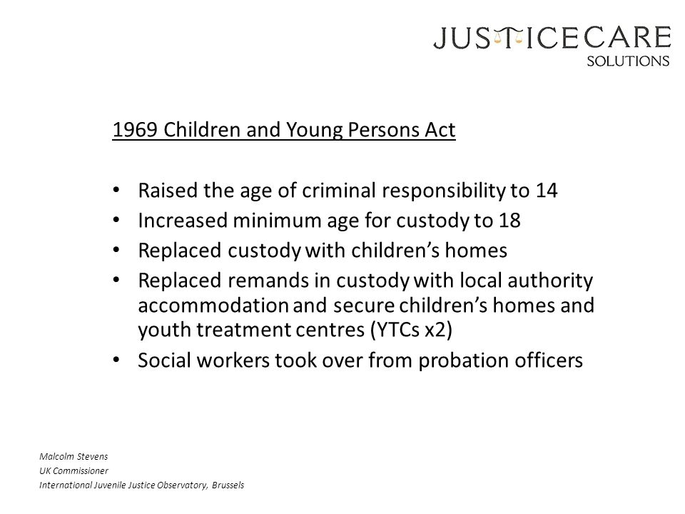 1969 Children and Young Persons Act Raised the age of criminal responsibility to 14 Increased minimum age for custody to 18 Replaced custody with children's homes Replaced remands in custody with local authority accommodation and secure children's homes and youth treatment centres (YTCs x2) Social workers took over from probation officers Malcolm Stevens UK Commissioner International Juvenile Justice Observatory, Brussels