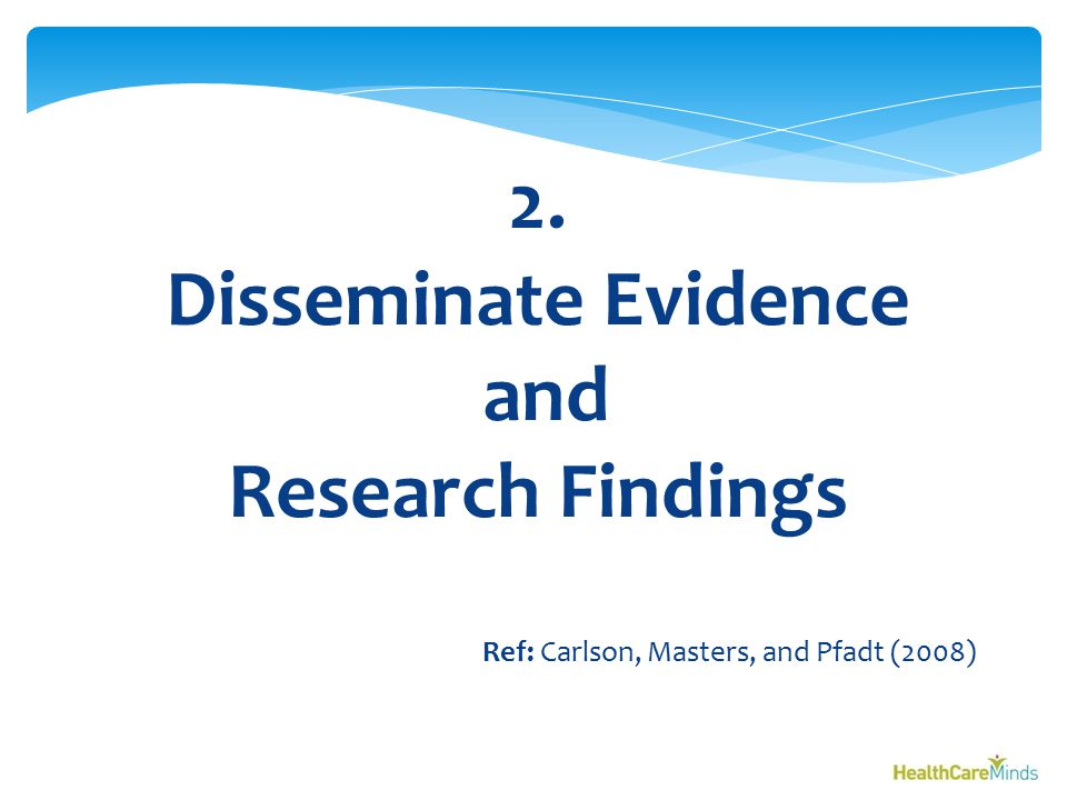 2. Disseminate Evidence and Research Findings Ref: Carlson, Masters, and Pfadt (2008)