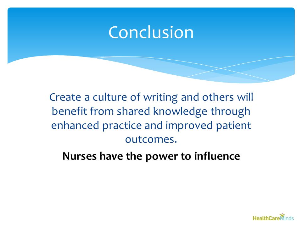 Create a culture of writing and others will benefit from shared knowledge through enhanced practice and improved patient outcomes.