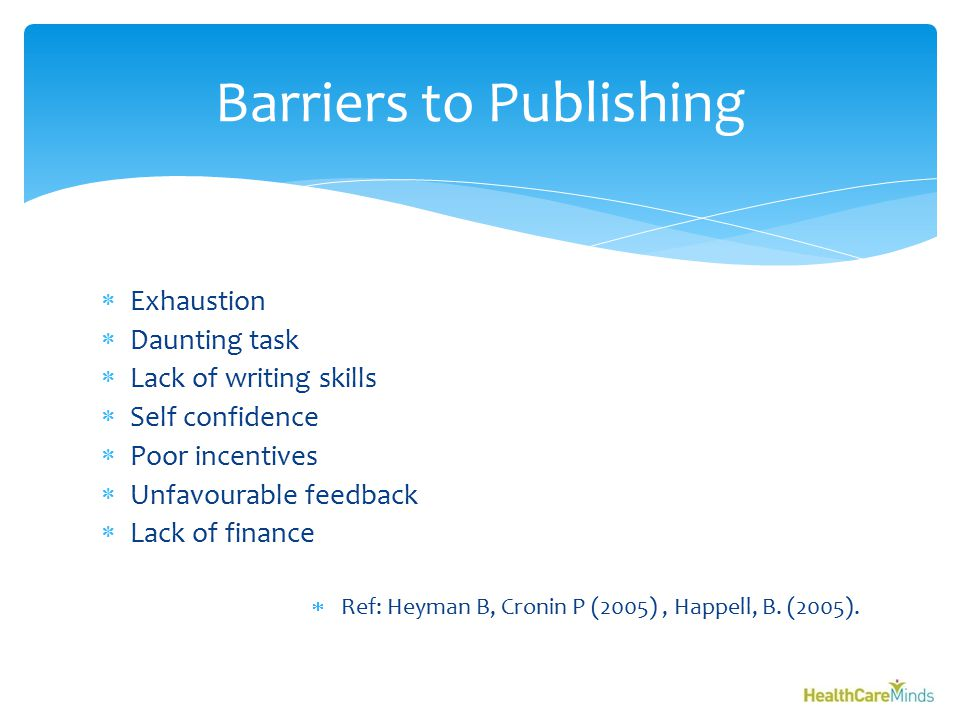  Exhaustion  Daunting task  Lack of writing skills  Self confidence  Poor incentives  Unfavourable feedback  Lack of finance  Ref: Heyman B, Cronin P (2005), Happell, B.