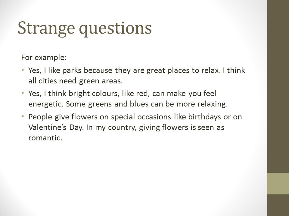 Strange questions For example: Yes, I like parks because they are great places to relax.