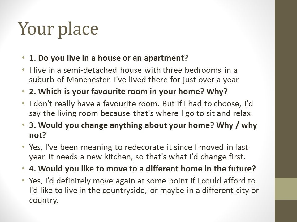 Your place 1. Do you live in a house or an apartment? I live in a semi-detached house with three bedrooms in a suburb of Manchester. I've lived there
