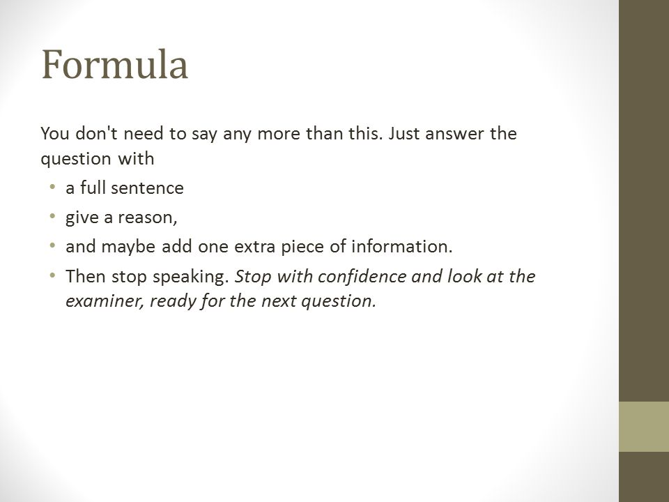 Formula You don't need to say any more than this. Just answer the question with a full sentence give a reason, and maybe add one extra piece of inform