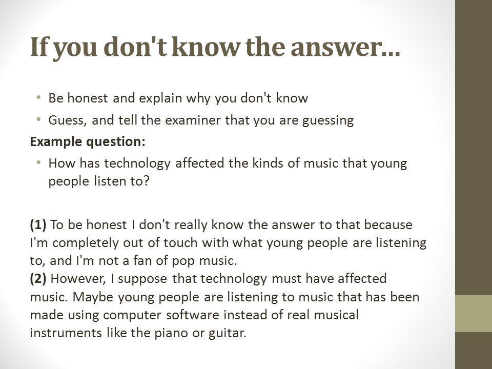 If you don t know the answer… Be honest and explain why you don t know Guess, and tell the examiner that you are guessing Example question: How has technology affected the kinds of music that young people listen to.