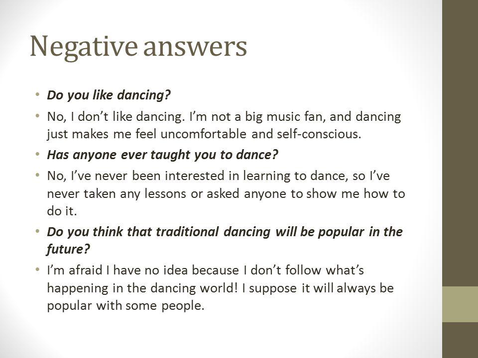 Negative answers Do you like dancing.No, I don't like dancing.