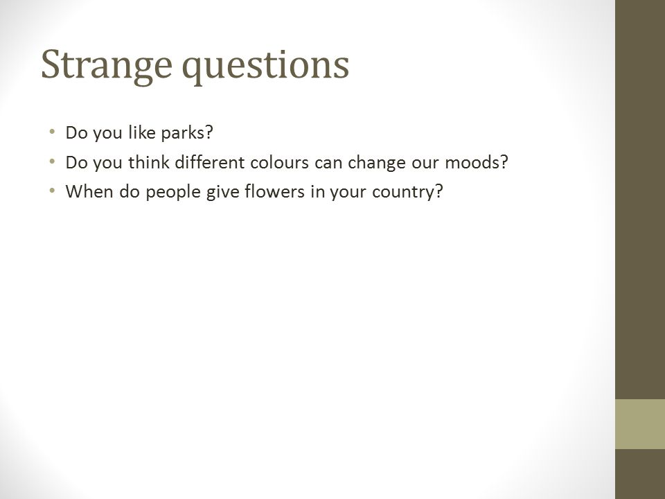Strange questions Do you like parks? Do you think different colours can change our moods? When do people give flowers in your country?