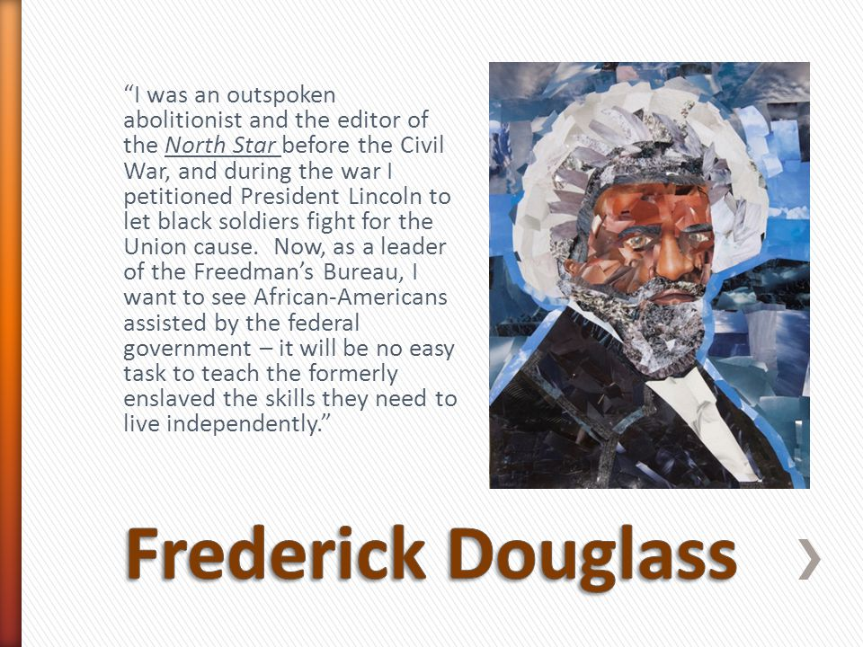 """""""I was an outspoken abolitionist and the editor of the North Star before the Civil War, and during the war I petitioned President Lincoln to let black"""