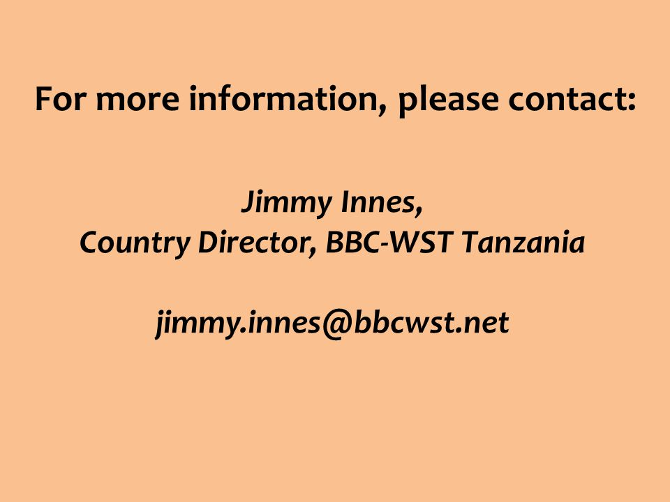 For more information, please contact: Jimmy Innes, Country Director, BBC-WST Tanzania jimmy.innes@bbcwst.net