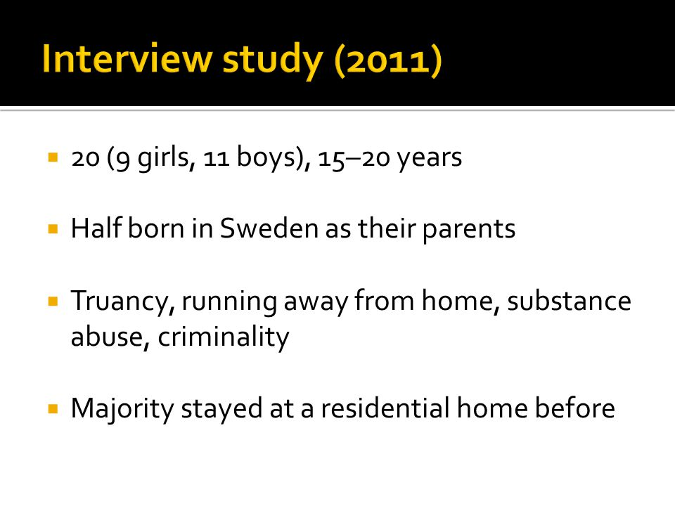  20 (9 girls, 11 boys), 15–20 years  Half born in Sweden as their parents  Truancy, running away from home, substance abuse, criminality  Majority stayed at a residential home before