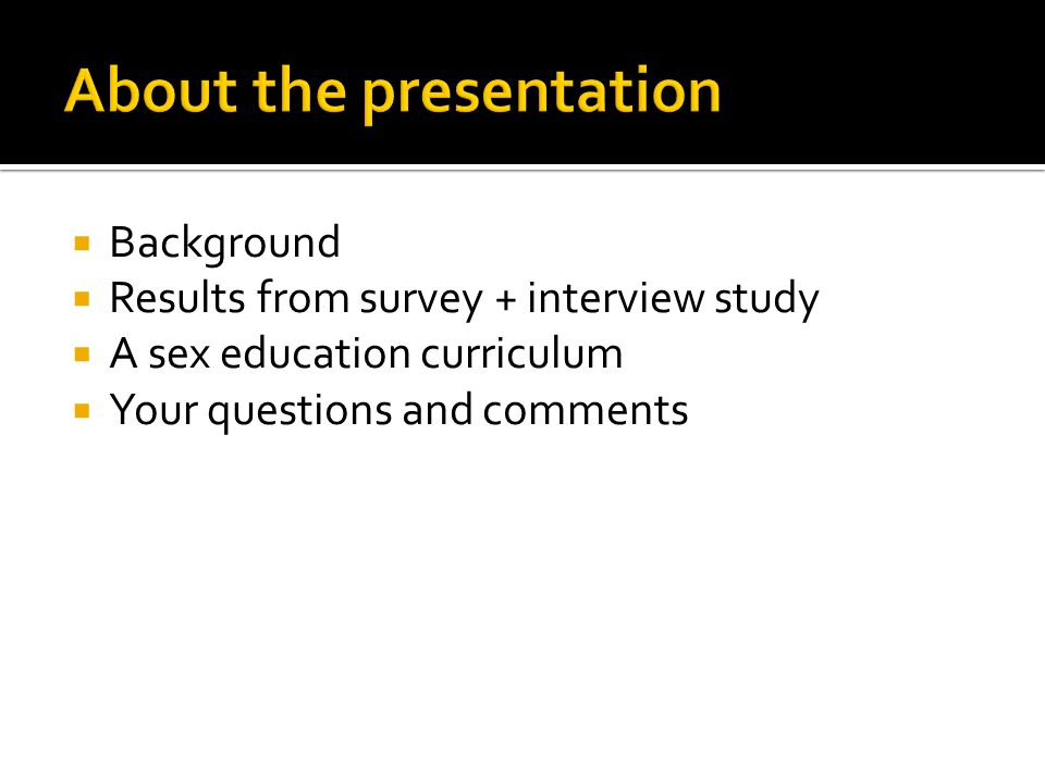  Background  Results from survey + interview study  A sex education curriculum  Your questions and comments