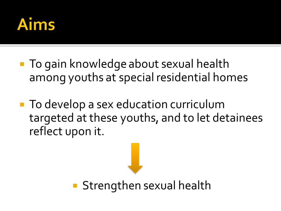  To gain knowledge about sexual health among youths at special residential homes  To develop a sex education curriculum targeted at these youths, and to let detainees reflect upon it.
