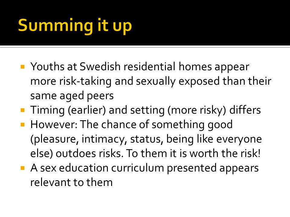  Youths at Swedish residential homes appear more risk-taking and sexually exposed than their same aged peers  Timing (earlier) and setting (more risky) differs  However: The chance of something good (pleasure, intimacy, status, being like everyone else) outdoes risks.