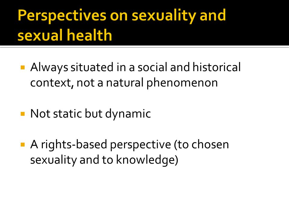  Always situated in a social and historical context, not a natural phenomenon  Not static but dynamic  A rights-based perspective (to chosen sexuality and to knowledge)
