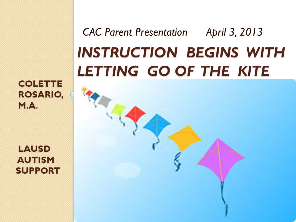 INSTRUCTION BEGINS WITH LETTING GO OF THE KITE CAC Parent Presentation April 3, 2013 COLETTE COLETTE ROSARIO, M.A.