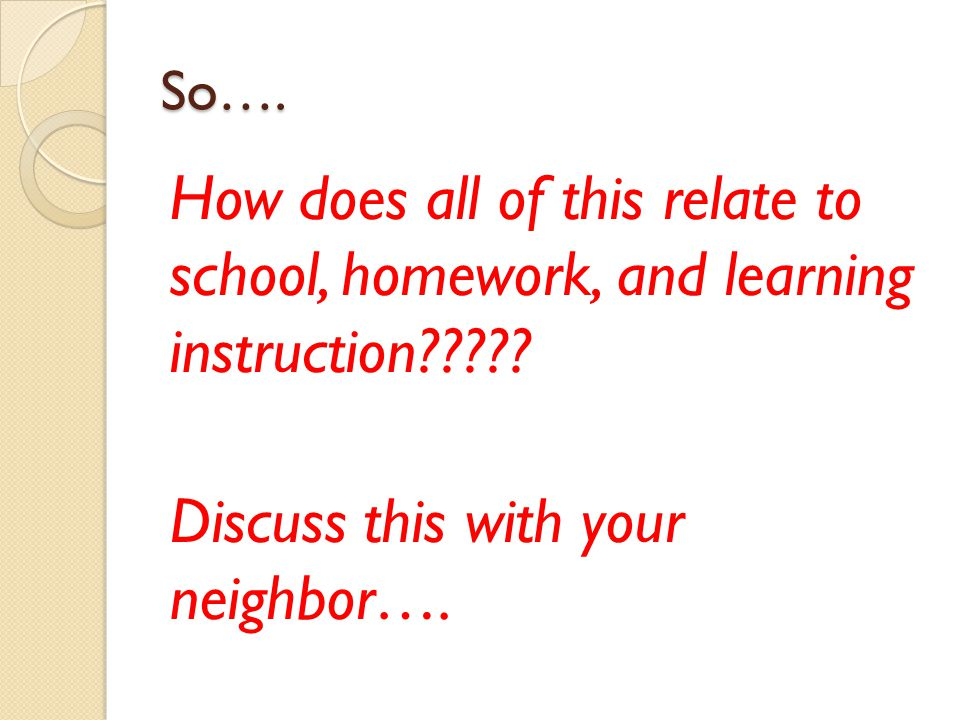So…. How does all of this relate to school, homework, and learning instruction????.