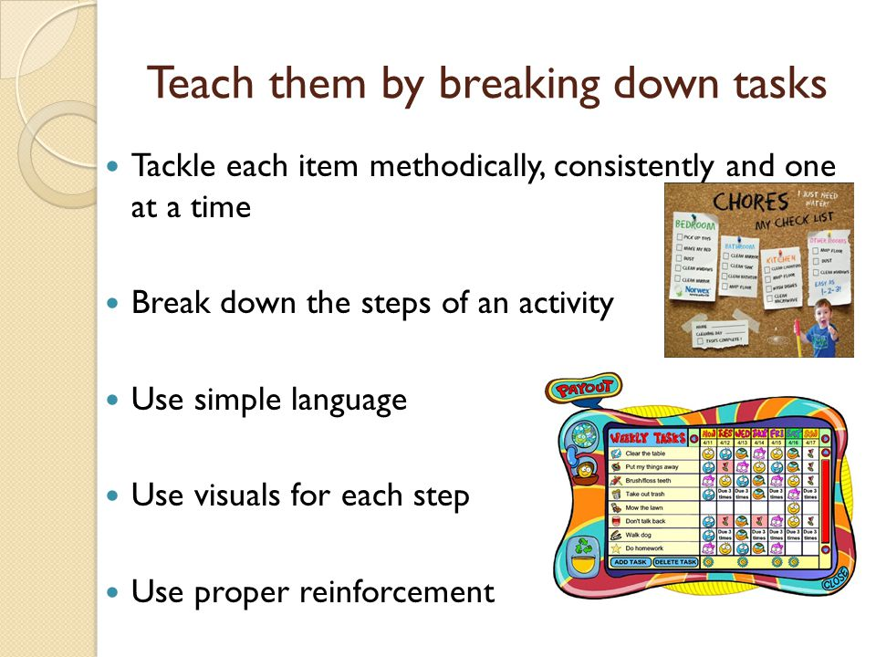 Teach them by breaking down tasks Tackle each item methodically, consistently and one at a time Break down the steps of an activity Use simple language Use visuals for each step Use proper reinforcement