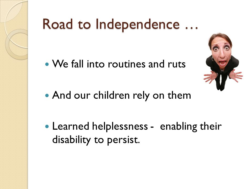 Road to Independence … We fall into routines and ruts And our children rely on them Learned helplessness - enabling their disability to persist.