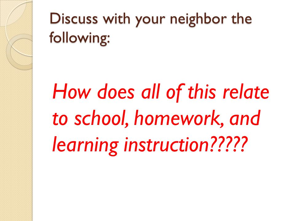 Discuss with your neighbor the following: How does all of this relate to school, homework, and learning instruction?????