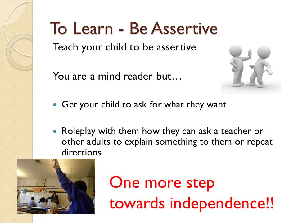 To Learn - Be Assertive Teach your child to be assertive You are a mind reader but… Get your child to ask for what they want Roleplay with them how they can ask a teacher or other adults to explain something to them or repeat directions One more step towards independence!!