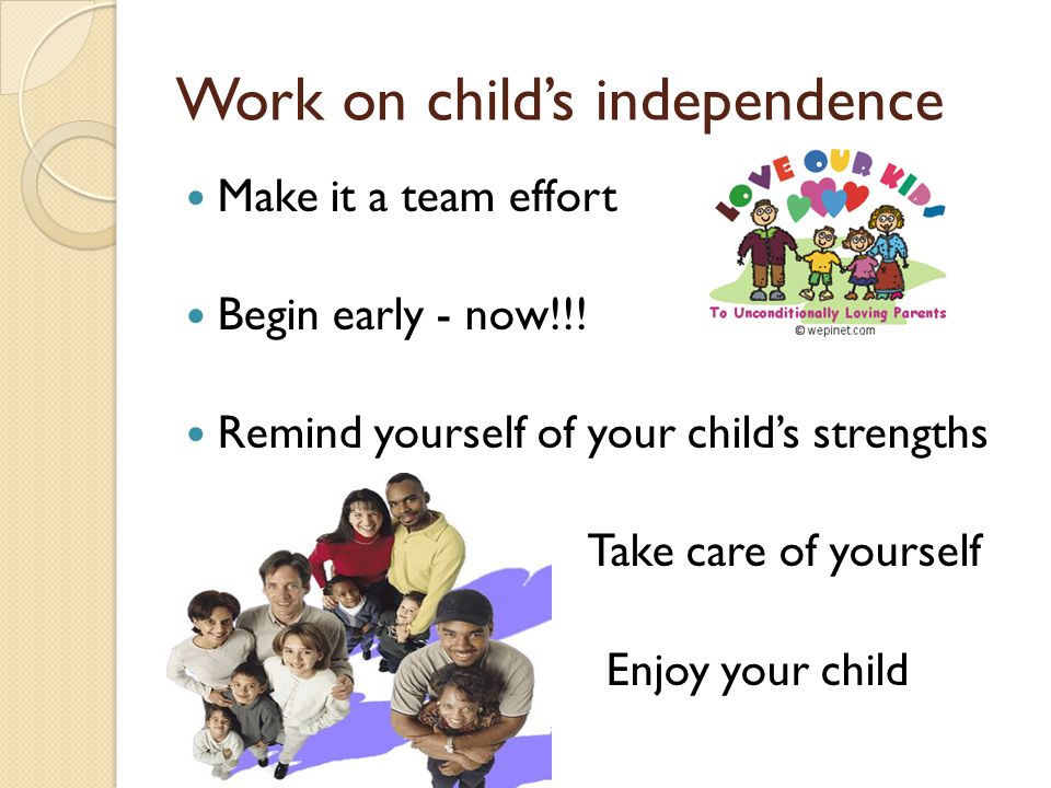 Work on child's independence Make it a team effort Begin early - now!!.