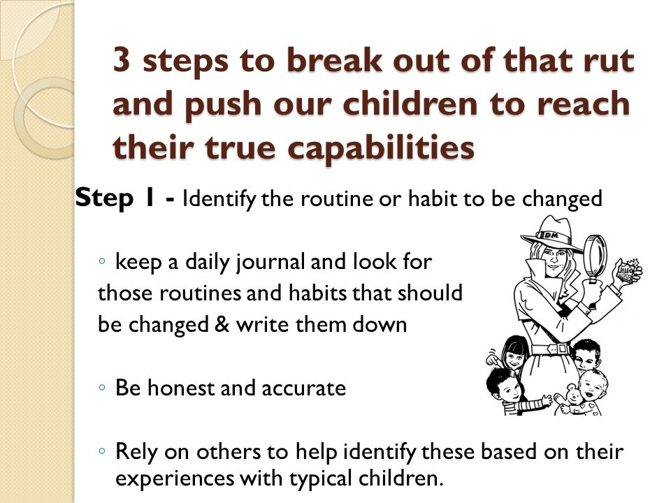 break out of that rut and push our children to reach their true capabilities 3 steps to break out of that rut and push our children to reach their true capabilities Step 1 - Identify the routine or habit to be changed ◦ keep a daily journal and look for those routines and habits that should be changed & write them down ◦ Be honest and accurate ◦ Rely on others to help identify these based on their experiences with typical children.