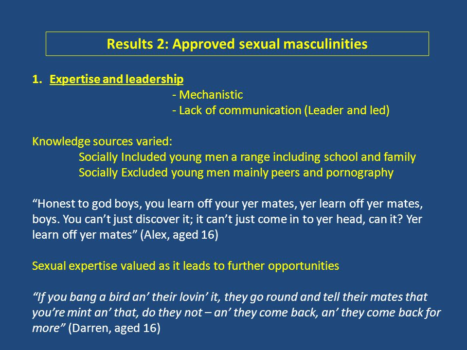 1.Expertise and leadership - Mechanistic - Lack of communication (Leader and led) Knowledge sources varied: Socially Included young men a range including school and family Socially Excluded young men mainly peers and pornography Honest to god boys, you learn off your yer mates, yer learn off yer mates, boys.