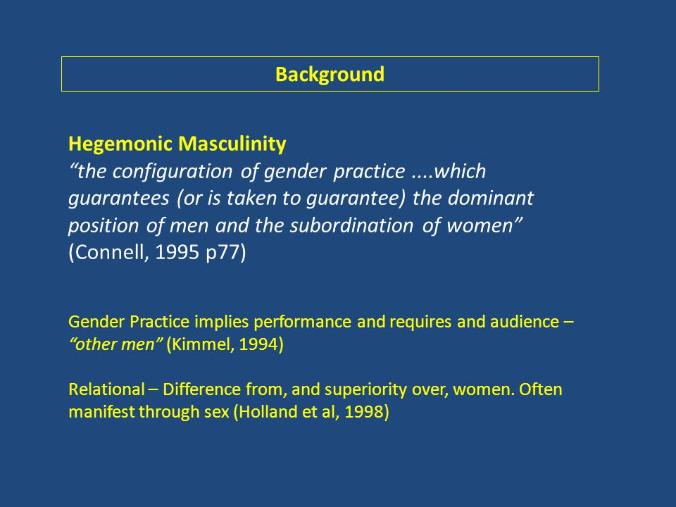 Hegemonic Masculinity the configuration of gender practice....which guarantees (or is taken to guarantee) the dominant position of men and the subordination of women (Connell, 1995 p77) Gender Practice implies performance and requires and audience – other men (Kimmel, 1994) Relational – Difference from, and superiority over, women.
