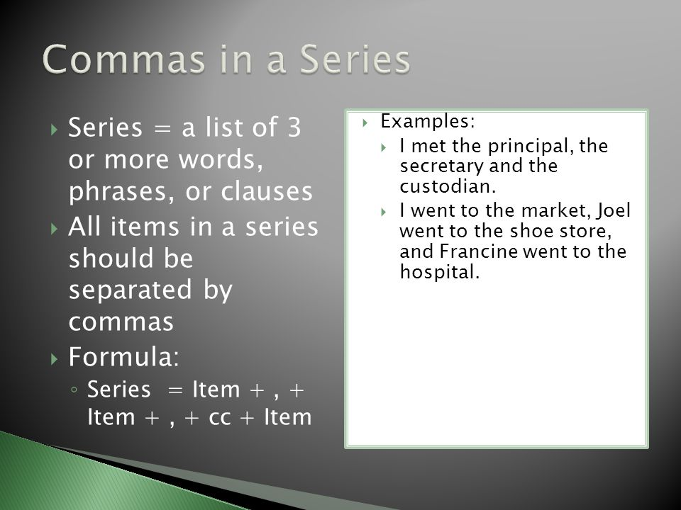  Series = a list of 3 or more words, phrases, or clauses  All items in a series should be separated by commas  Formula: ◦ Series = Item +, + Item +, + cc + Item  Examples:  I met the principal, the secretary and the custodian.