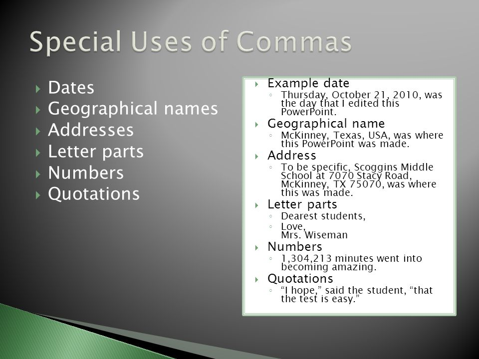  Dates  Geographical names  Addresses  Letter parts  Numbers  Quotations  Example date ◦ Thursday, October 21, 2010, was the day that I edited this PowerPoint.