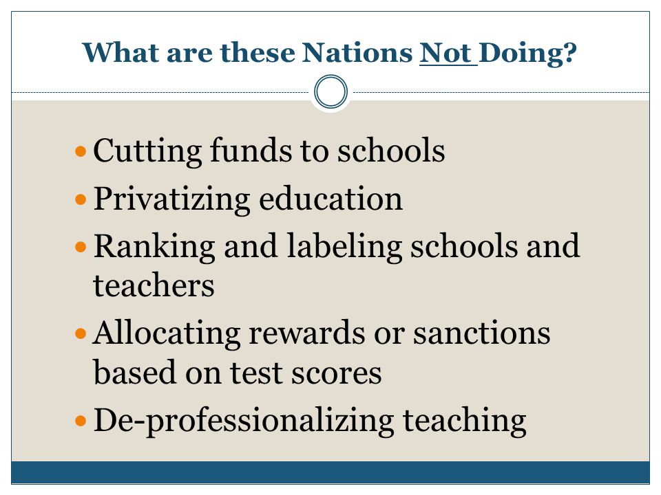 What are these Nations Not Doing? Cutting funds to schools Privatizing education Ranking and labeling schools and teachers Allocating rewards or sanct