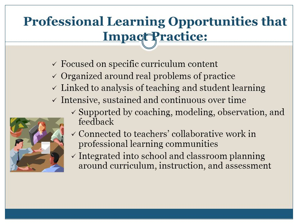 Professional Learning Opportunities that Impact Practice: Focused on specific curriculum content Organized around real problems of practice Linked to