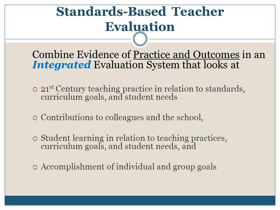 Standards-Based Teacher Evaluation Combine Evidence of Practice and Outcomes in an Integrated Evaluation System that looks at  21 st Century teaching