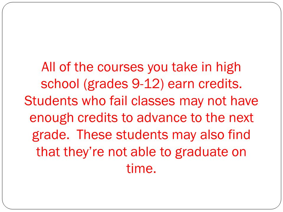 All of the courses you take in high school (grades 9-12) earn credits.